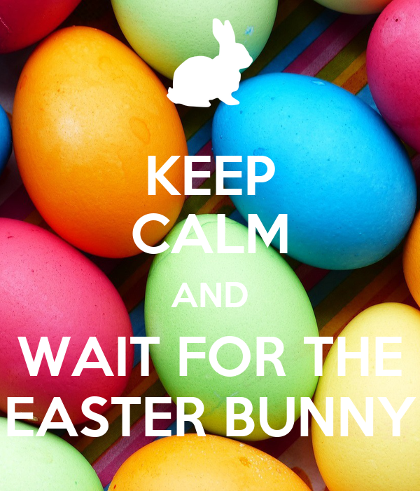 KEEP CALM AND WAIT FOR THE EASTER BUNNY