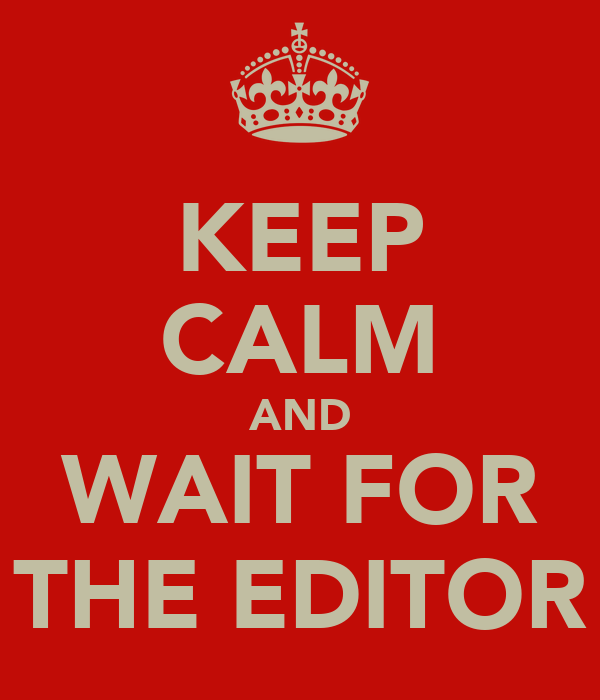 KEEP CALM AND WAIT FOR THE EDITOR