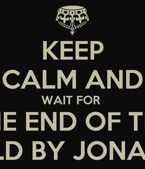 KEEP CALM AND WAIT FOR  THE END OF THE WORLD BY JONATHAN