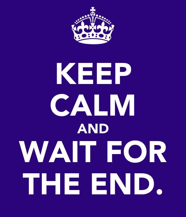 KEEP CALM AND WAIT FOR THE END.
