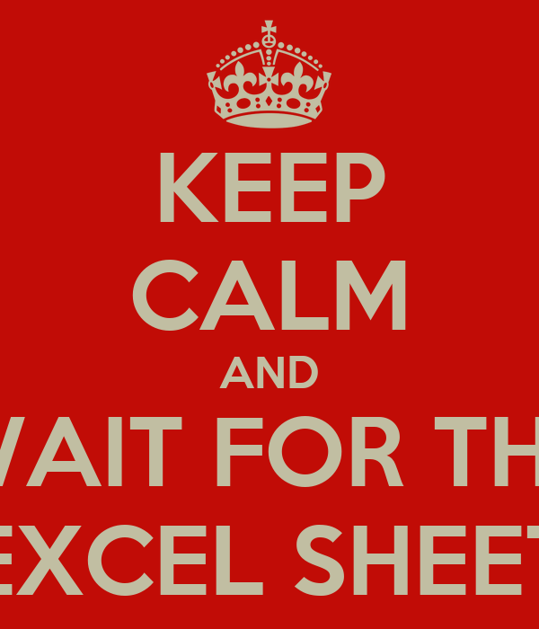 KEEP CALM AND WAIT FOR THE EXCEL SHEET