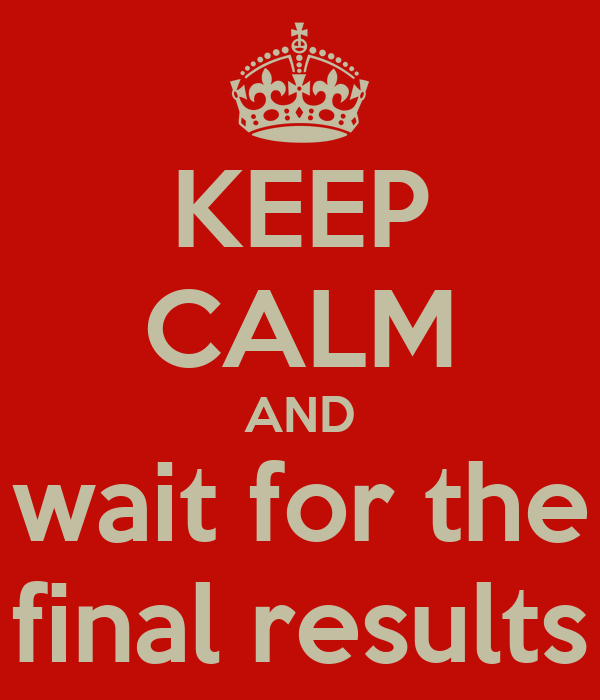 KEEP CALM AND wait for the final results