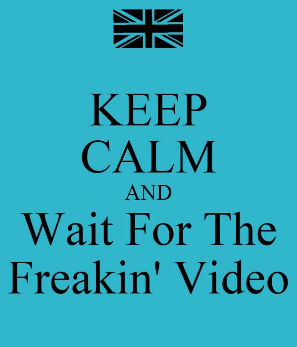 KEEP CALM AND Wait For The Freakin' Video