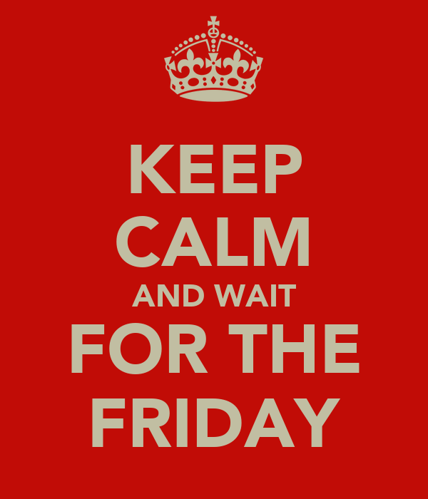 KEEP CALM AND WAIT FOR THE FRIDAY