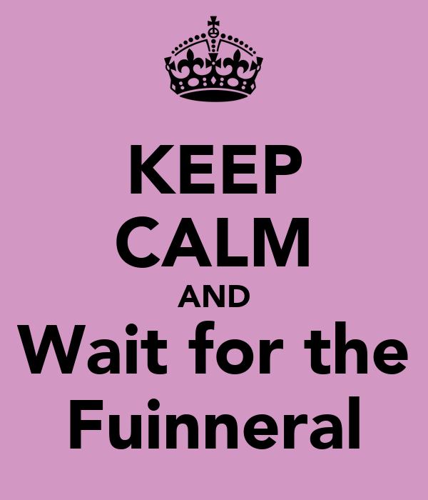 KEEP CALM AND Wait for the Fuinneral
