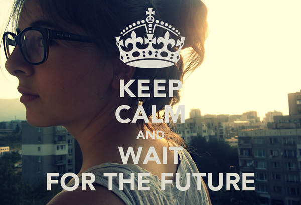KEEP CALM AND WAIT FOR THE FUTURE