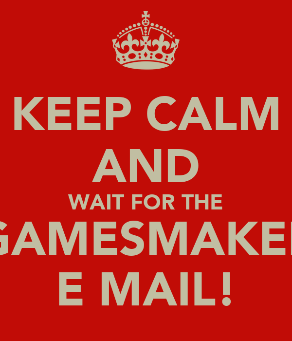 KEEP CALM AND WAIT FOR THE GAMESMAKER E MAIL!