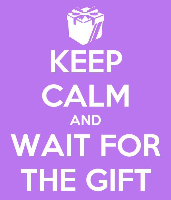 KEEP CALM AND WAIT FOR THE GIFT