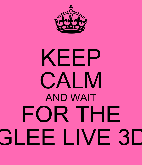 KEEP CALM AND WAIT FOR THE GLEE LIVE 3D