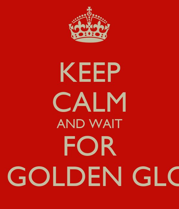 KEEP CALM AND WAIT FOR THE GOLDEN GLOBES