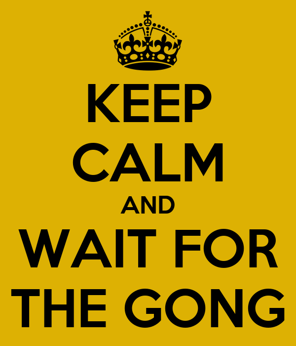 KEEP CALM AND WAIT FOR THE GONG