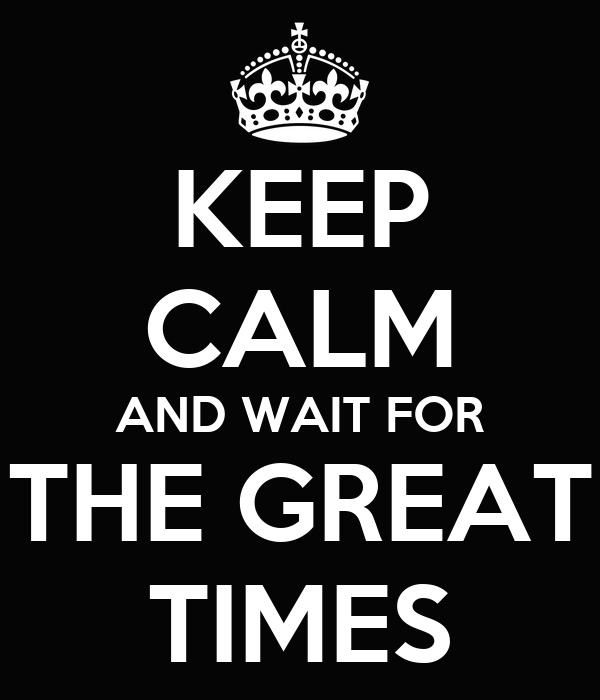 KEEP CALM AND WAIT FOR THE GREAT TIMES