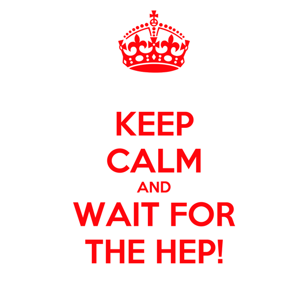 KEEP CALM AND WAIT FOR THE HEP!