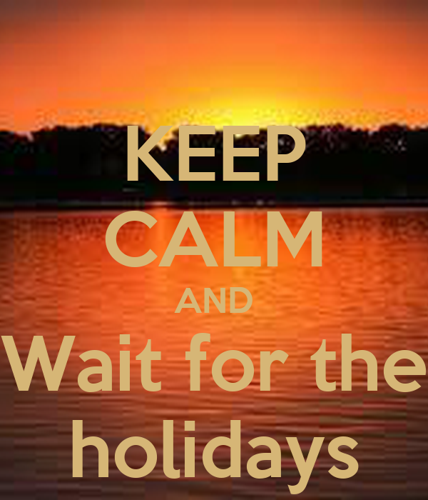 KEEP CALM AND  Wait for the  holidays