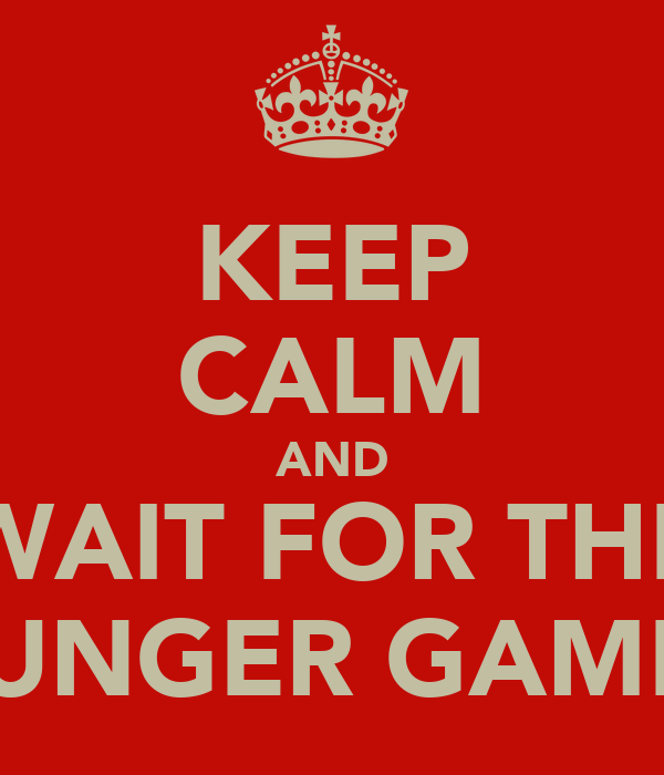 KEEP CALM AND WAIT FOR THE HUNGER GAMES