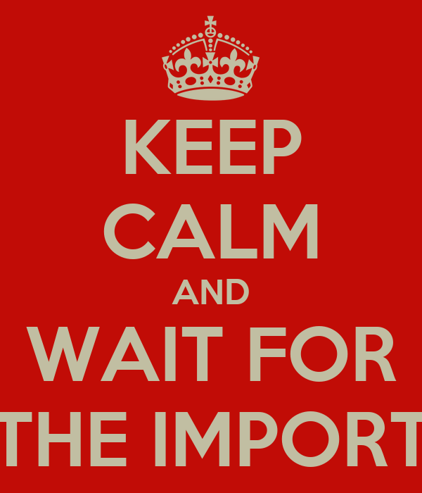 KEEP CALM AND WAIT FOR THE IMPORT