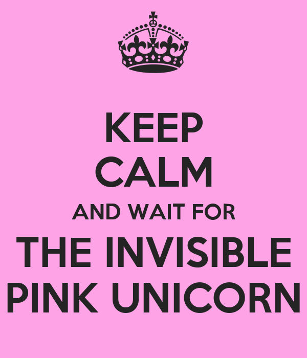 KEEP CALM AND WAIT FOR THE INVISIBLE PINK UNICORN