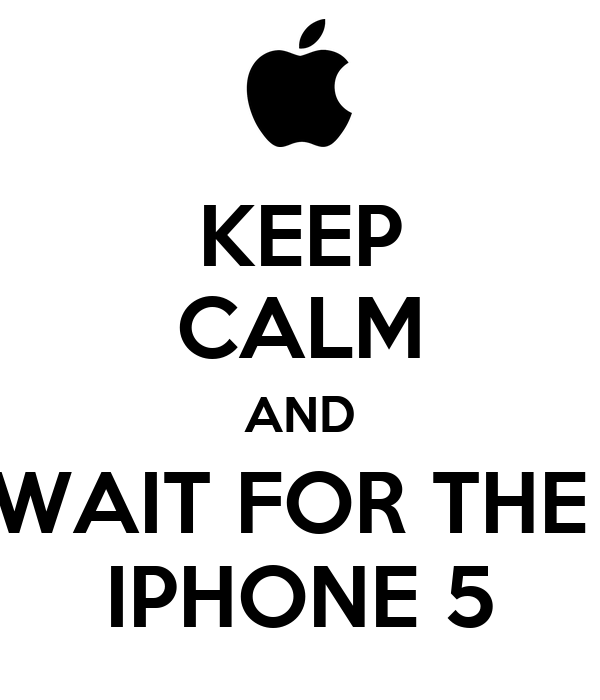 KEEP CALM AND WAIT FOR THE  IPHONE 5