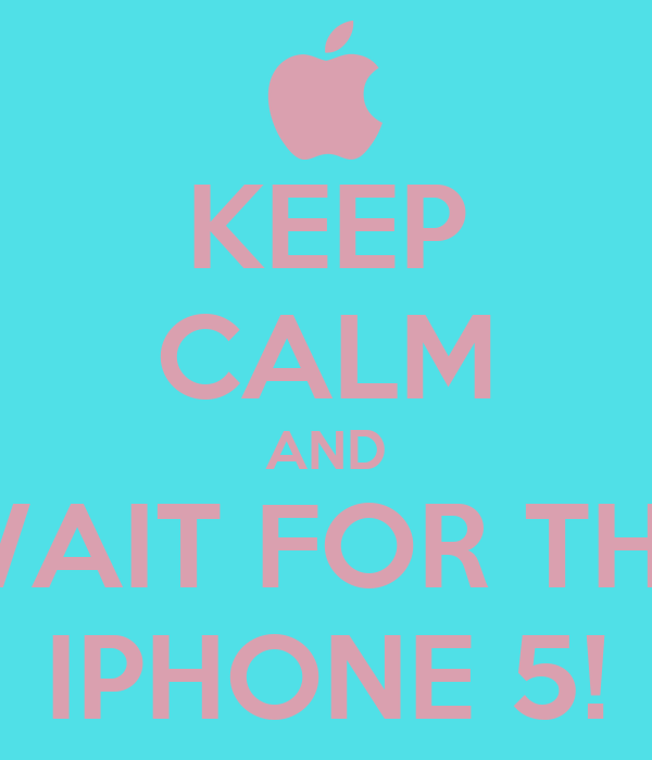 KEEP CALM AND WAIT FOR THE IPHONE 5!