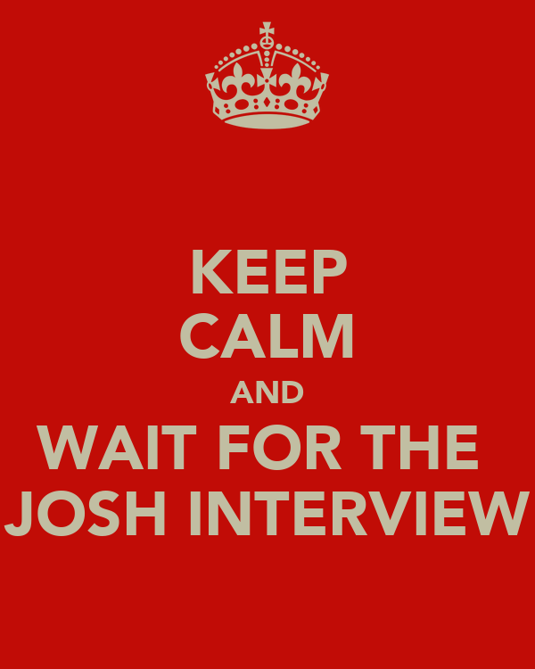 KEEP CALM AND WAIT FOR THE  JOSH INTERVIEW