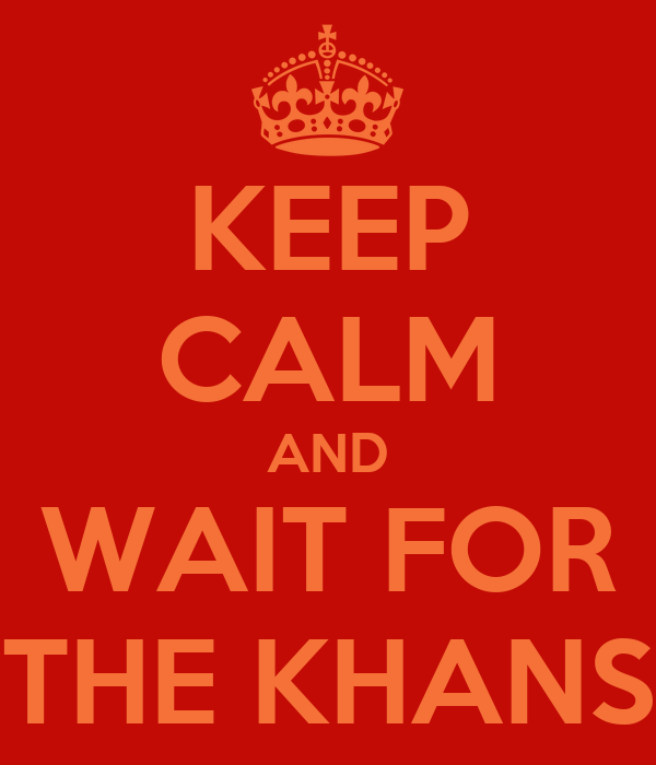 KEEP CALM AND WAIT FOR THE KHANS