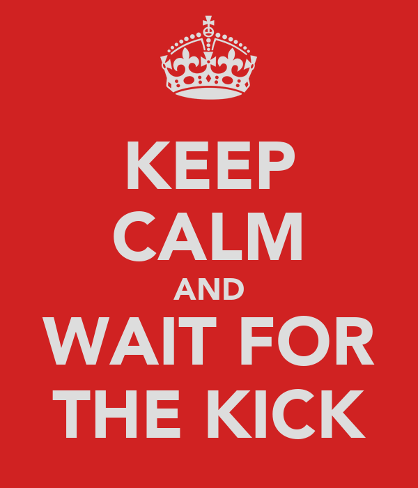 KEEP CALM AND WAIT FOR THE KICK