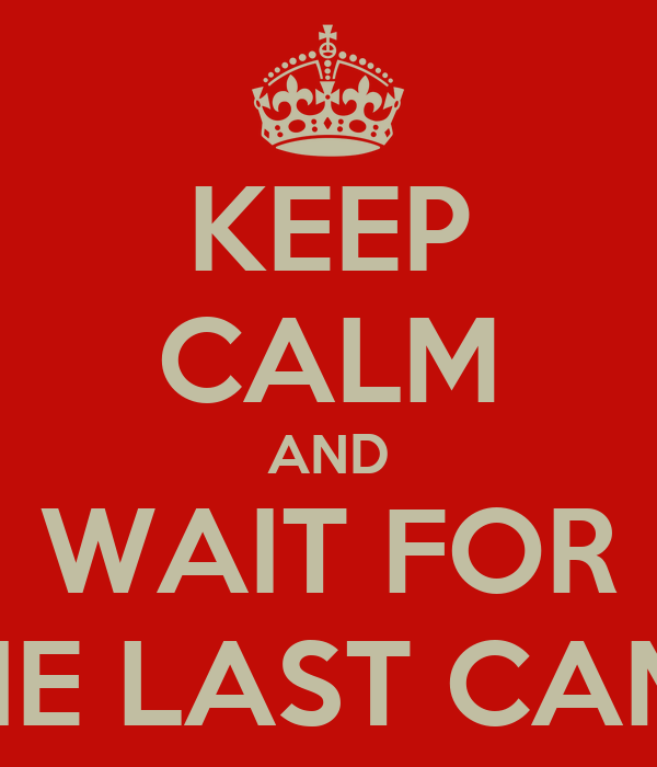KEEP CALM AND WAIT FOR THE LAST CAMP