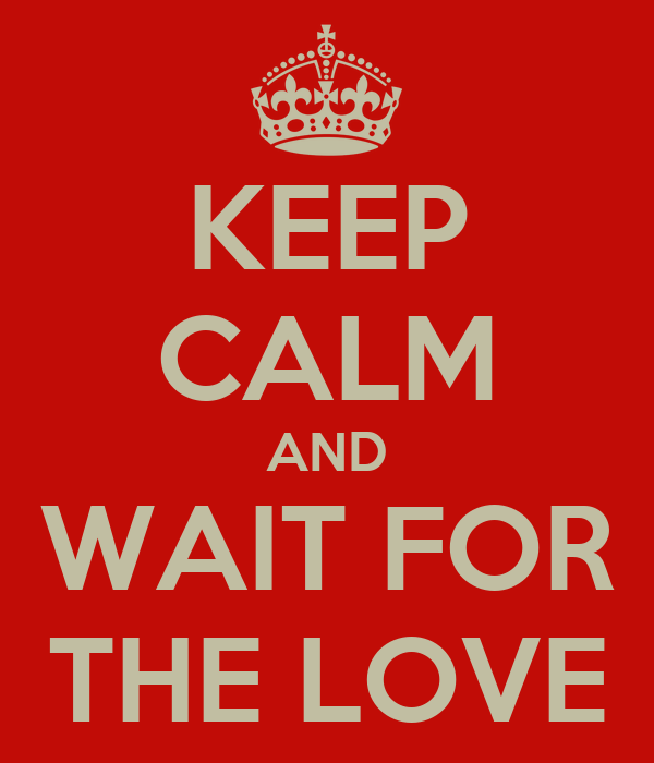 KEEP CALM AND WAIT FOR THE LOVE