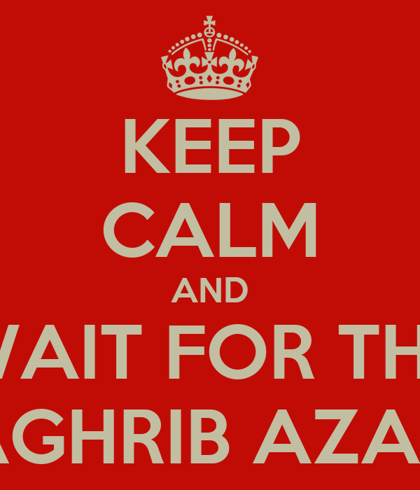 KEEP CALM AND WAIT FOR THE MAGHRIB AZAAN