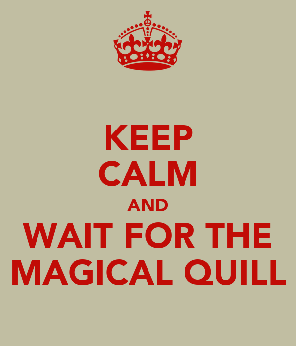 KEEP CALM AND WAIT FOR THE MAGICAL QUILL