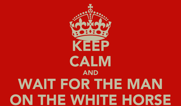 KEEP CALM AND WAIT FOR THE MAN ON THE WHITE HORSE