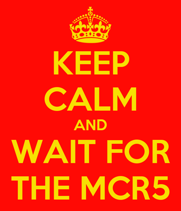 KEEP CALM AND WAIT FOR THE MCR5
