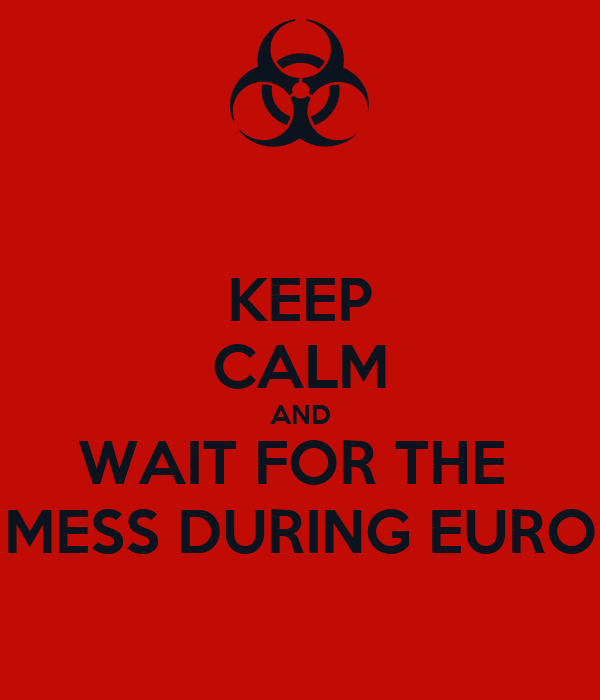 KEEP CALM AND WAIT FOR THE  MESS DURING EURO