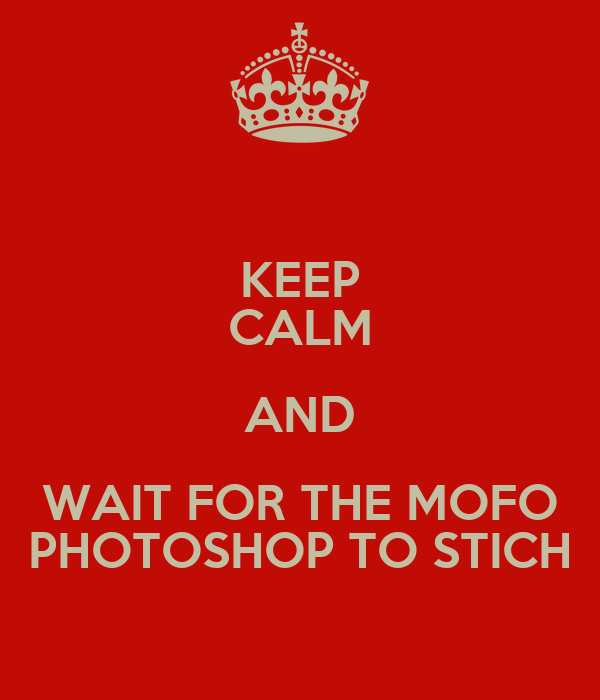 KEEP CALM AND WAIT FOR THE MOFO PHOTOSHOP TO STICH