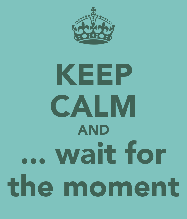KEEP CALM AND ... wait for the moment