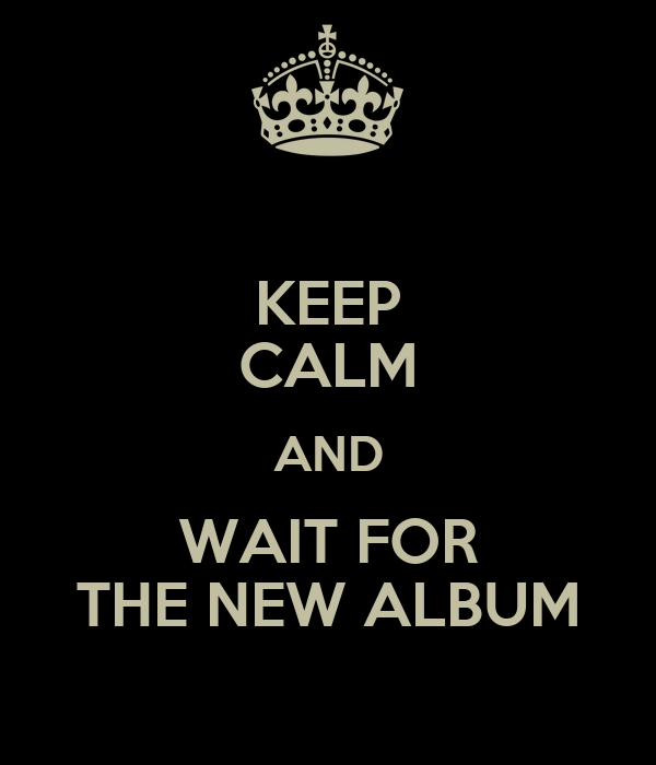 KEEP CALM AND WAIT FOR THE NEW ALBUM