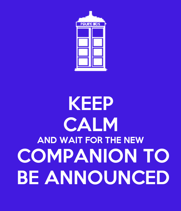 KEEP CALM AND WAIT FOR THE NEW  COMPANION TO  BE ANNOUNCED