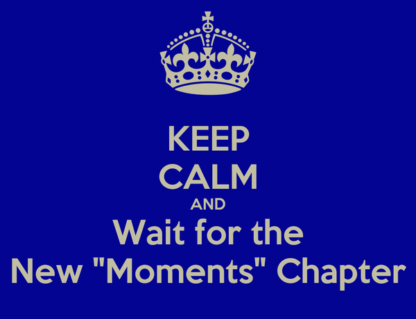 "KEEP CALM AND Wait for the New ""Moments"" Chapter"