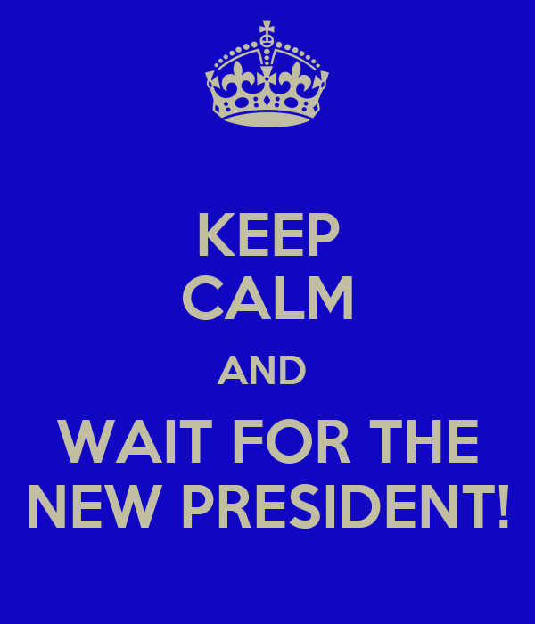 KEEP CALM AND  WAIT FOR THE NEW PRESIDENT!