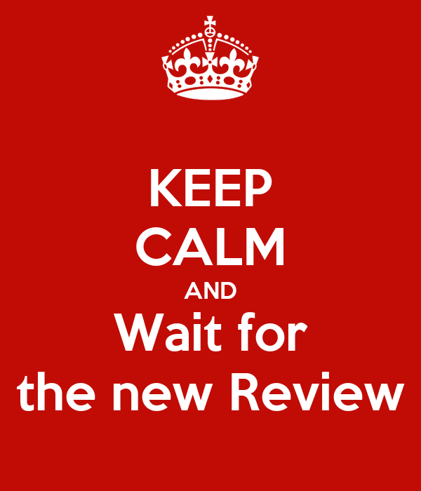 KEEP CALM AND Wait for the new Review