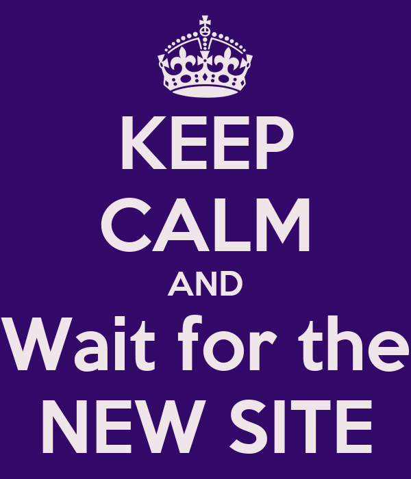 KEEP CALM AND Wait for the NEW SITE