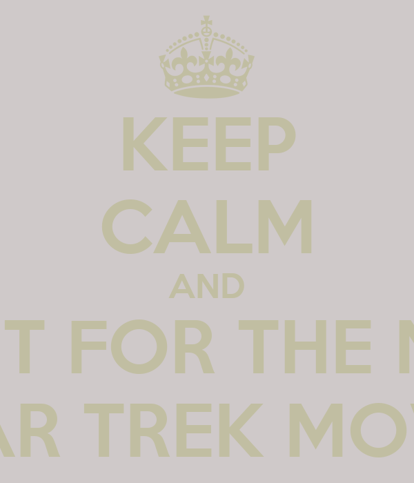 KEEP CALM AND WAIT FOR THE NEW STAR TREK MOVIE
