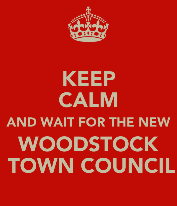 KEEP CALM AND WAIT FOR THE NEW WOODSTOCK  TOWN COUNCIL