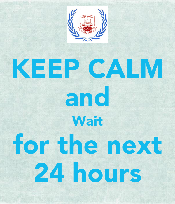 KEEP CALM and Wait for the next 24 hours