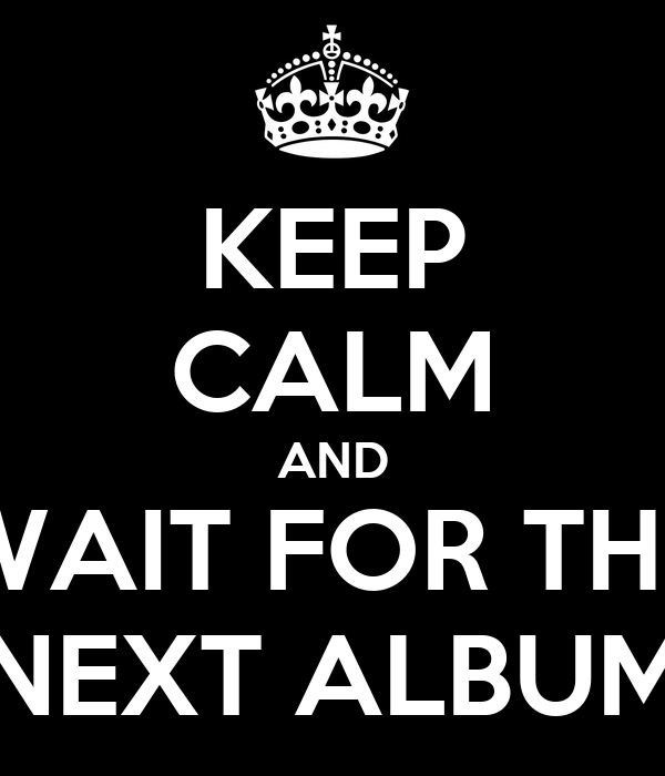 KEEP CALM AND WAIT FOR THE NEXT ALBUM