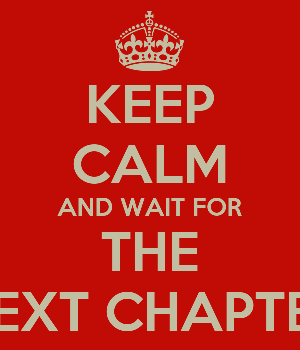 KEEP CALM AND WAIT FOR THE NEXT CHAPTER