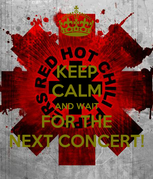 KEEP CALM AND WAIT FOR THE NEXT CONCERT!