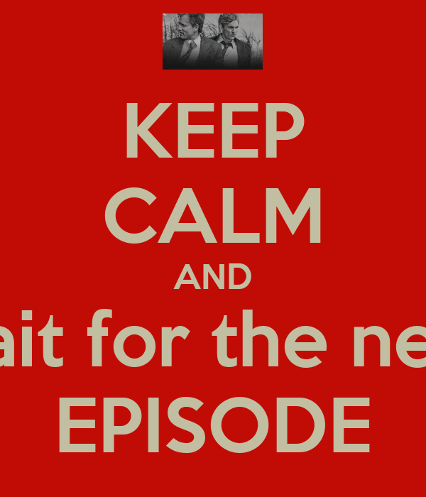 KEEP CALM AND wait for the next EPISODE