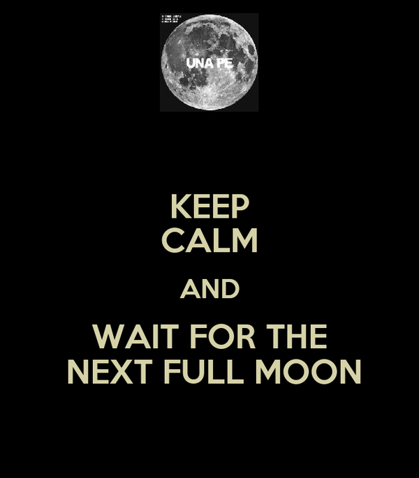 KEEP CALM AND WAIT FOR THE  NEXT FULL MOON