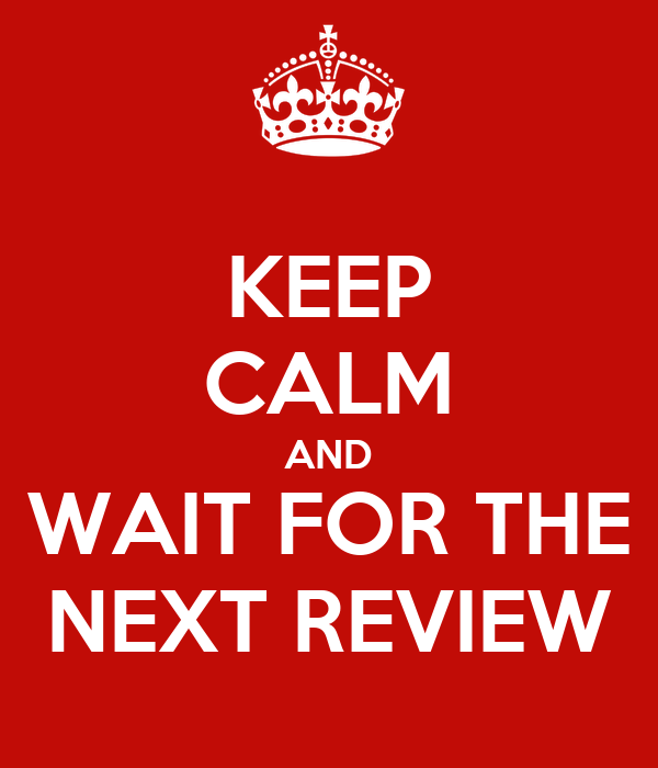 KEEP CALM AND WAIT FOR THE NEXT REVIEW